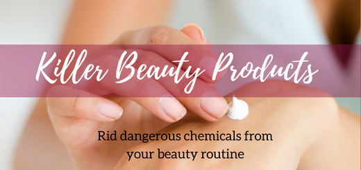 Killer Beauty Products – Rid dangerous chemicals from your beauty routine